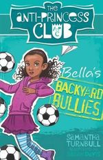 Bella's Backyard Bullies : The Anti-Princess Club : Book 2 - Samantha Turnbull