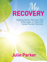 My Recovery : Inspiring Stories, Recovery Tips and Messages of Hope from Eating Disorder Survivors - Julie Parker