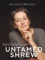Germaine Greer : Untamed Shrew - Christine Wallace
