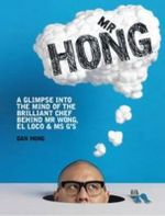 Mr. Hong : A Glimpse into the Mind of the Brilliant Chef Behind Mr Wong, El Loco and Ms G's - Dan Hong
