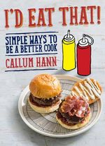 I'd Eat That : Simple Ways To Be A Better Cook - Callum Hann