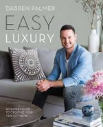 Easy Luxury : An Expert Guide to Creating Your Perfect Home - Darren Palmer