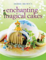 Enchanting Magical Cakes - Debbie Brown