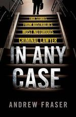 In Any Case : True Stories from Australia's Most Notorious Criminal Lawyer - Andrew Fraser