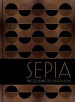 Sepia : The Cuisine of Martin Benn - Martin Benn