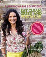 Supercharged Food: Eat Clean, Green and Vegetarian : 100 vegetable recipes to heal and nourish - Lee Holmes
