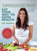 Supercharged Food : Eat Your Way To Good Health - Lee Holmes