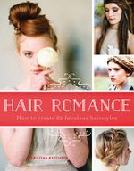 Hair Romance : How to Create 82 Fabulous Hairstyles - Christina Butcher