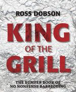 King of the Grill : The Bumper Book of No Nonsense Barbecuing - Ross Dobson