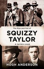Squizzy Taylor : The Rise and Fall of a Larrakin Crook - Hugh Anderson