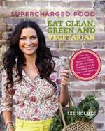 Supercharged Food : Eat Clean, Green and Vegetarian : 100 Vegetable Recipes to Heal and Nourish - Lee Holmes