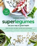 Superlegumes : Eat Your Way to Great Health - Chrissy Freer