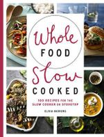 Whole Food Slow Cooked : 100 Recipes for the Slow-Cooker or Stovetop - Olivia Andrews