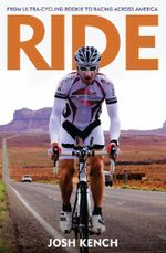 Ride : From Ultra-Cycling Rookie to Racing Across America - Josh Kench