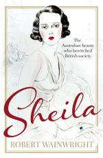 Sheila : The Australian Beauty Who Bewitched British Society - Robert Wainwright
