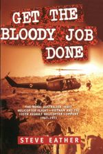 Get the Bloody Job Done : The Royal Australian Navy Helicopter Flight-Vietnam and the 135th Assault Helicopter Company 1967-1971 - Steve Eather