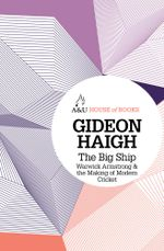 The Big Ship : Warwick Armstrong and the Making of Modern Cricket : House of Books Series - Gideon Haigh