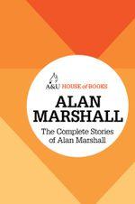The Complete Stories of Alan Marshall : House of Books Series - Alan Marshall