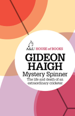 Mystery Spinner : The Life and Death of an Extraordinary Cricketer : House of Books Series - Gideon Haigh