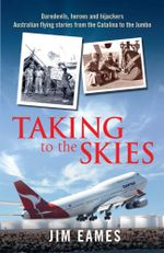 Taking to the Skies : Daredevils, heroes and hijackings, great Australian flying stories - Jim Eames