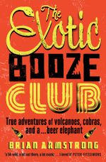 The Exotic Booze Club : True adventures of volcanoes, cobras and a . . . beer elephant - Brian Armstrong