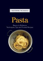 Mastering the Basics : Pasta: Basics to brilliance, techniques, tips and trusted recipes - Murdoch Books