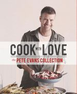 Cook with Love : The Pete Evans Collection - Pete Evans