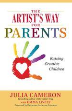 The Artist's Way for Parents : A spiritual approach to raising creative children - Julia Cameron