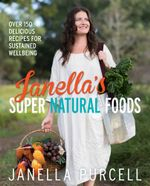 Janella's Super Natural Foods : Over 150 delicious recipes for sustained wellbeing - Janella Purcell