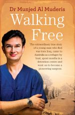 Walking Free : The Extraordinary True Story of a Young Man Who Fled War-Torn Iraq, Came to Australia as a Refugee by Boat, Spent Mont - Munjed Al Muderis
