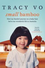 Small Bamboo : How my family's journey on a leaky boat led to our wonderful life in Australia - Tracy Vo