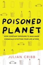Poisoned Planet : How constant exposure to man-made chemicals is putting your life at risk - Julian Cribb