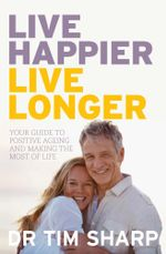 Live Happier, Live Longer : Your guide to positive ageing and making the most of life - Timothy Sharp