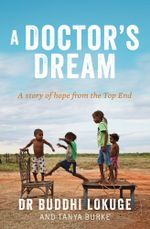 A Doctor's Dream : A story of hope from the Top End - Buddhi Lokuge