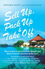Sell Up, Pack Up and Take Off : Want to have a more luxurious lifestyle and better house at a fraction of the cost? - Stephen Wyatt