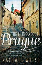The Thing About Prague ... : How I gave it all up for a new life in Europe's most eccentric city - Rachael Weiss