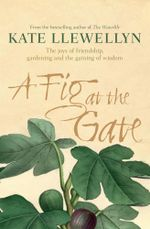 A Fig at the Gate : The joys of friendship, gardening and the gaining of wisdom - Kate Llewellyn
