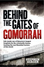 Behind the Gates of Gomorrah : Life inside one of America's largest hospitals for the criminally insane, treating the real Hannibal Lecters of this wor - Stephen Seager