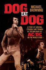 Dog Eat Dog : A Story of Survival, Struggle and Triumph by the Man Who Put AC/DC on the World Stage - Michael Browning