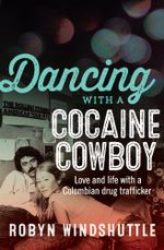 Dancing with a Cocaine Cowboy : Love and Life with a Colombian Drug Trafficker - Robyn Windshuttle
