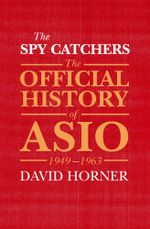 The Spy Catchers : The Official History of ASIO, 1949-1963 - David Horner