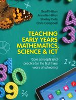 Teaching Early Years Mathematics, Science and ICT : Core concepts and practice for the first three years of schooling - Geoff Hilton