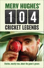 Merv Hughes' 104 Cricket Legends : Stories, mostly true, about the game's greats - Merv Hughes