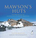 Mawson's Huts : The Birthplace of Australia's Antarctic Heritage - David Jensen