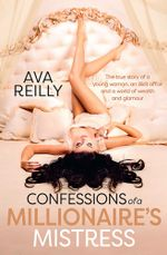 Confessions of a Millionaire's Mistress : The true story of a young woman, an illicit affair and a world of wealth and glamour - Ava Reilly