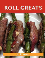 Roll Greats : Delicious Roll Recipes, The Top 100 Roll Recipes - Jo Franks