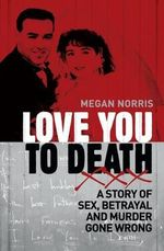 Love You to Death : A Story of Sex, Betrayal and Murder Gone Wrong - Megan Norris