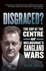 Disgraced? : The Cop at the Centre of Melbourne's Gangland Wars - Paul Dale