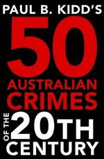 Paul B Kidd's 50 Australian Crimes of the 20th Century - Paul B. Kidd
