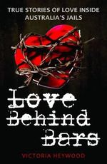 Love Behind Bars : True Stores of Love Inside Australia's Jails - Victoria Heywood